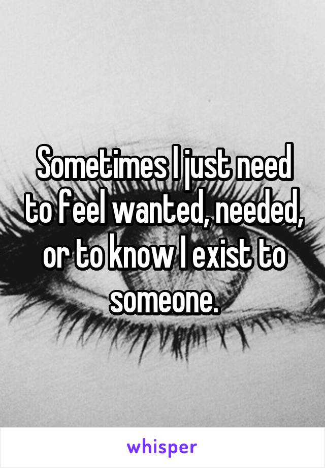 Sometimes I just need to feel wanted, needed, or to know I exist to someone.