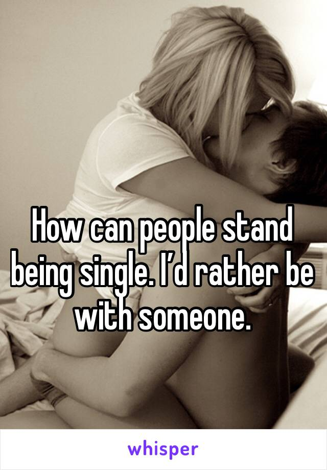 How can people stand being single. I'd rather be with someone.