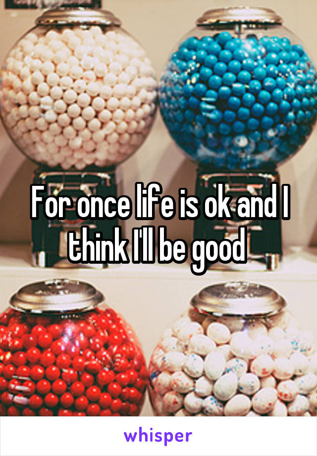 For once life is ok and I think I'll be good