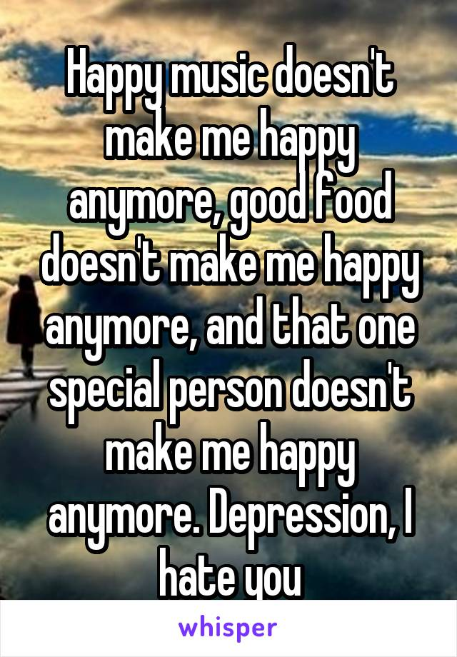Happy music doesn't make me happy anymore, good food doesn't make me happy anymore, and that one special person doesn't make me happy anymore. Depression, I hate you