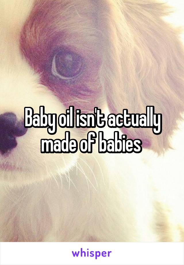 Baby oil isn't actually made of babies