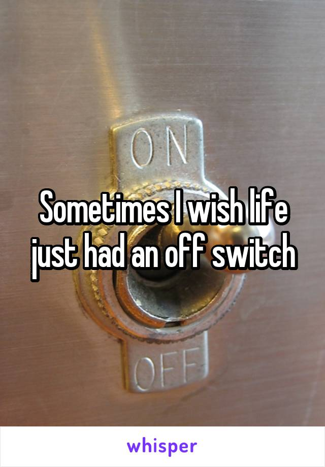 Sometimes I wish life just had an off switch
