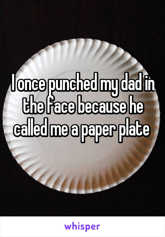 I once punched my dad in the face because he called me a paper plate
