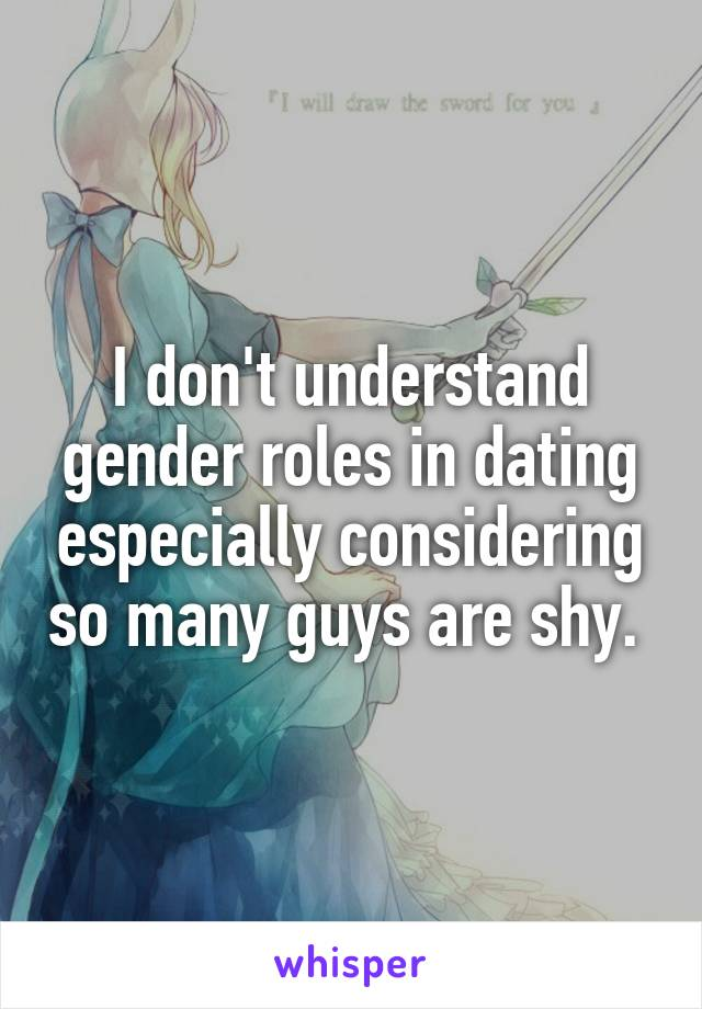 I don't understand gender roles in dating especially considering so many guys are shy.