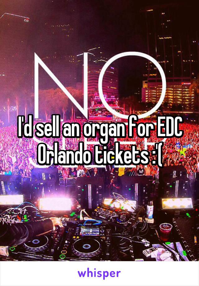 I'd sell an organ for EDC Orlando tickets :'(