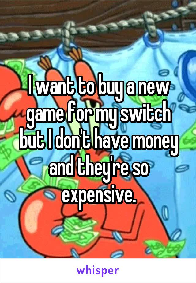 I want to buy a new game for my switch but I don't have money and they're so expensive.