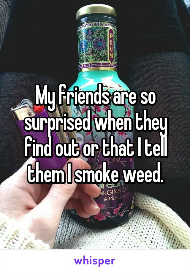 My friends are so surprised when they find out or that I tell them I smoke weed.