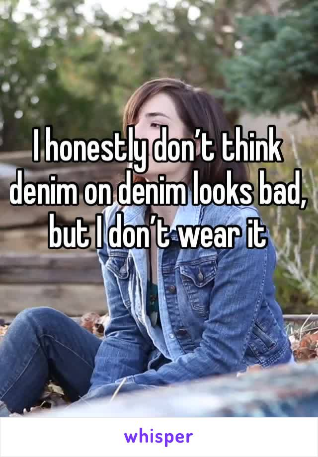 I honestly don't think denim on denim looks bad, but I don't wear it