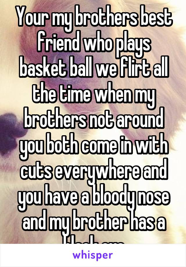Your my brothers best friend who plays basket ball we flirt all the time when my brothers not around you both come in with cuts everywhere and you have a bloody nose and my brother has a black eye