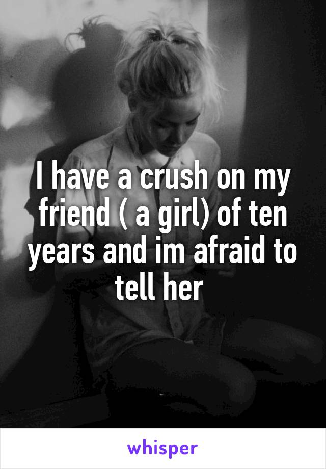 I have a crush on my friend ( a girl) of ten years and im afraid to tell her