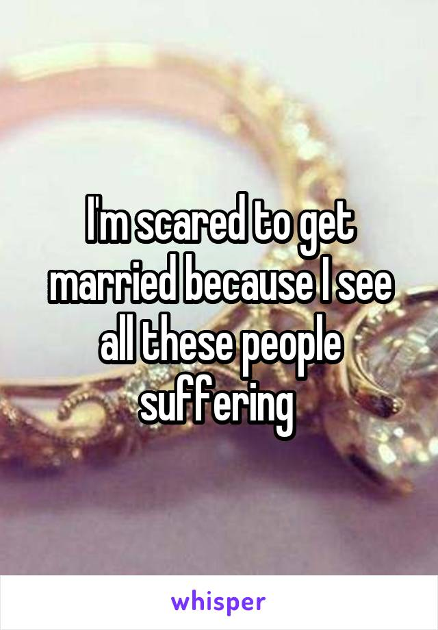 I'm scared to get married because I see all these people suffering