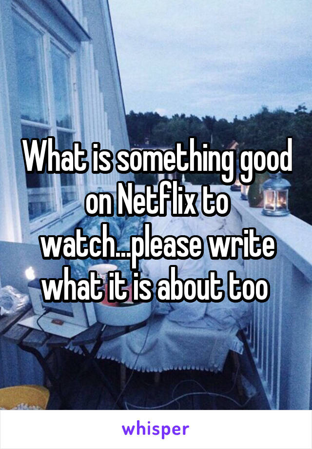 What is something good on Netflix to watch...please write what it is about too