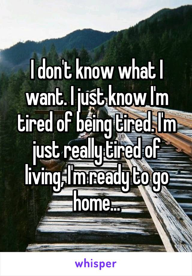 I don't know what I want. I just know I'm tired of being tired. I'm just really tired of living, I'm ready to go home...