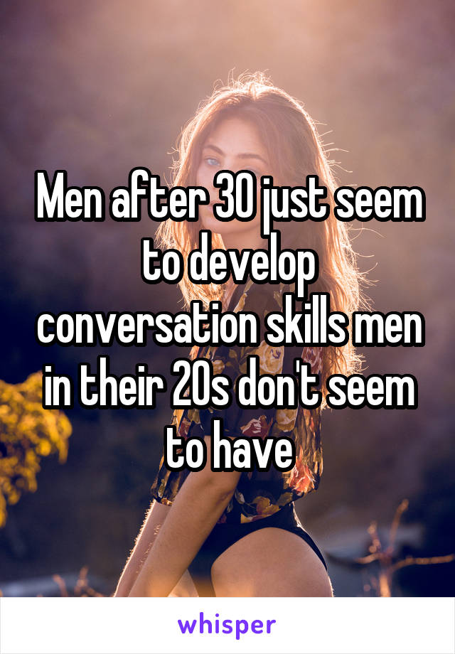 Men after 30 just seem to develop conversation skills men in their 20s don't seem to have
