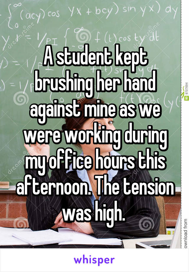 A student kept brushing her hand against mine as we were working during my office hours this afternoon. The tension was high.