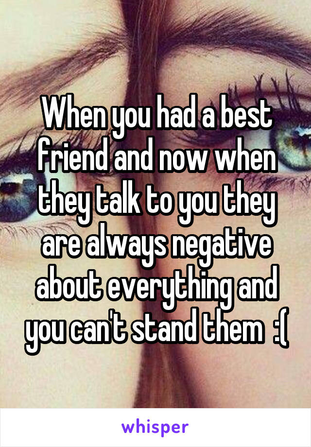 When you had a best friend and now when they talk to you they are always negative about everything and you can't stand them  :(