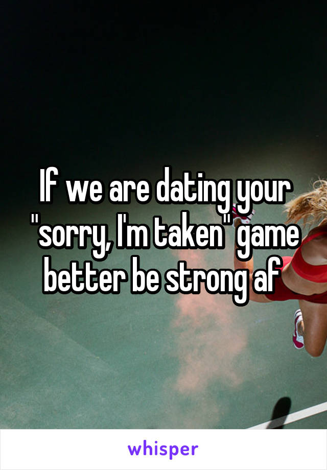 """If we are dating your """"sorry, I'm taken"""" game better be strong af"""