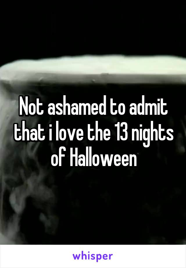 Not ashamed to admit that i love the 13 nights of Halloween