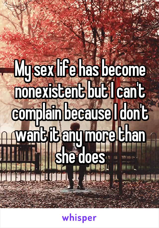 My sex life has become nonexistent but I can't complain because I don't want it any more than she does