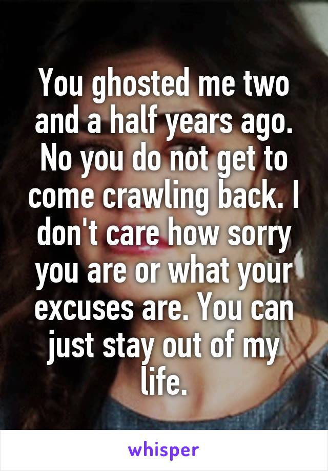 You ghosted me two and a half years ago. No you do not get to come crawling back. I don't care how sorry you are or what your excuses are. You can just stay out of my life.