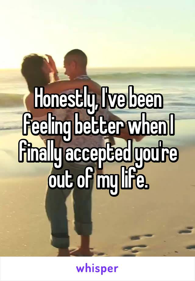 Honestly, I've been feeling better when I finally accepted you're out of my life.
