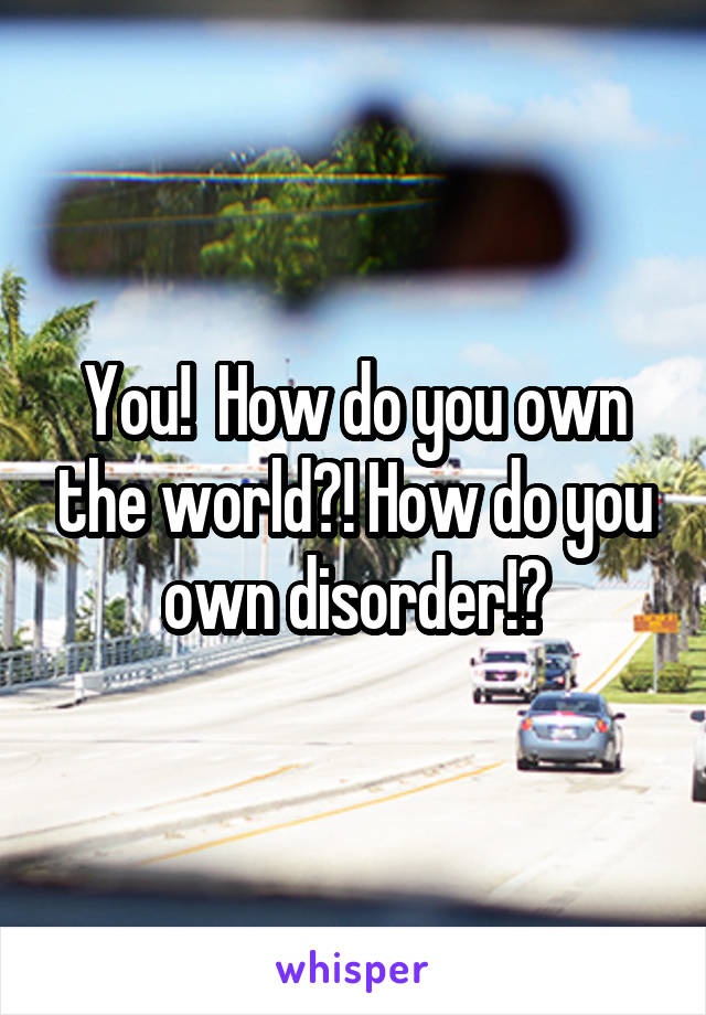 You!  How do you own the world?! How do you own disorder!?