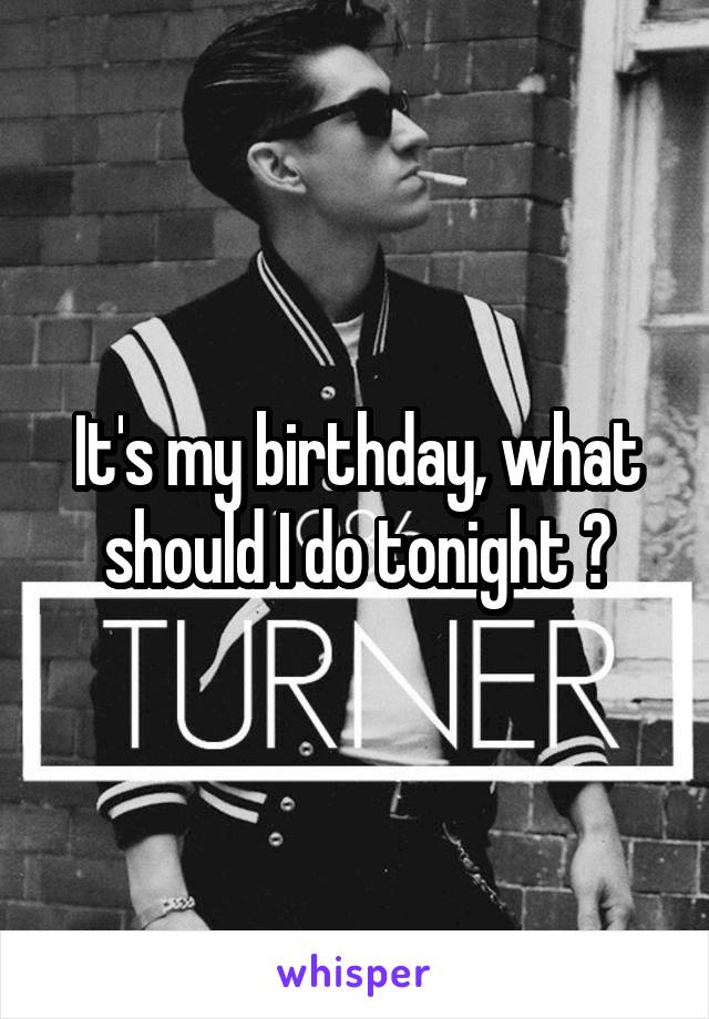 It's my birthday, what should I do tonight ?