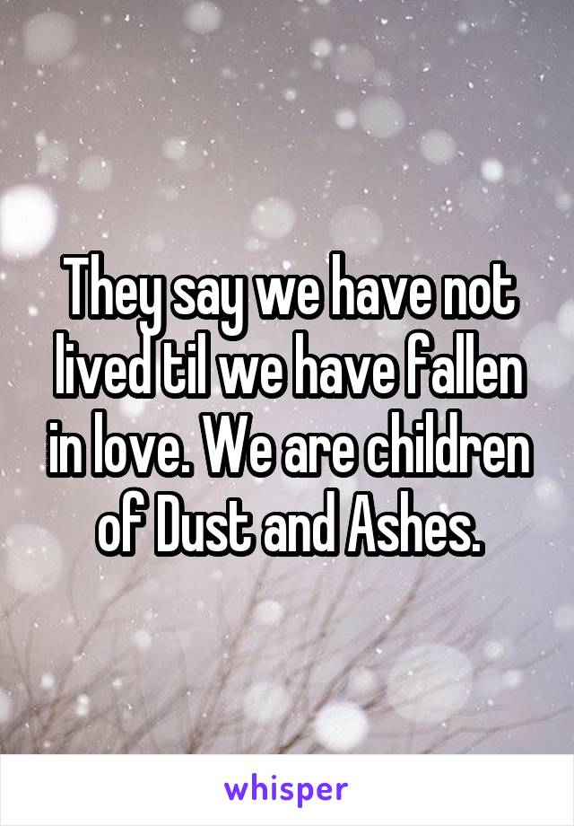 They say we have not lived til we have fallen in love. We are children of Dust and Ashes.