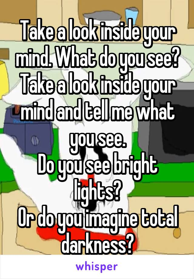 Take a look inside your mind. What do you see? Take a look inside your mind and tell me what you see. Do you see bright lights? Or do you imagine total darkness?