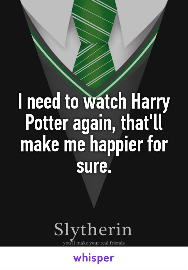 I need to watch Harry Potter again, that'll make me happier for sure.