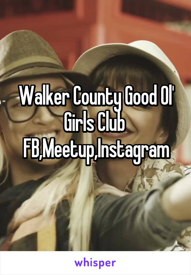 Walker County Good Ol' Girls Club  FB,Meetup,Instagram