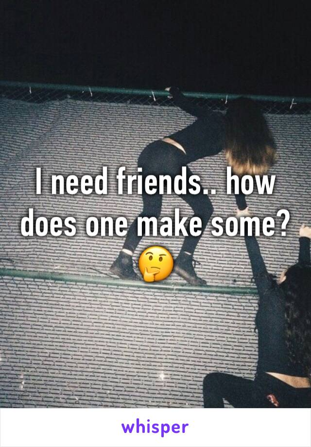 I need friends.. how does one make some? 🤔
