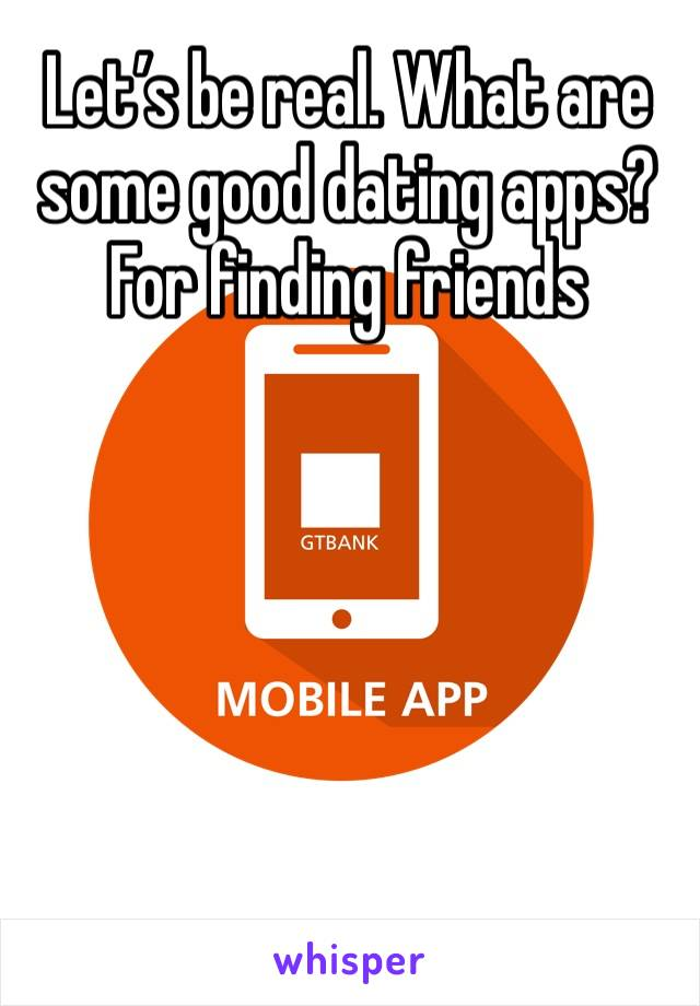 Let's be real. What are some good dating apps? For finding friends