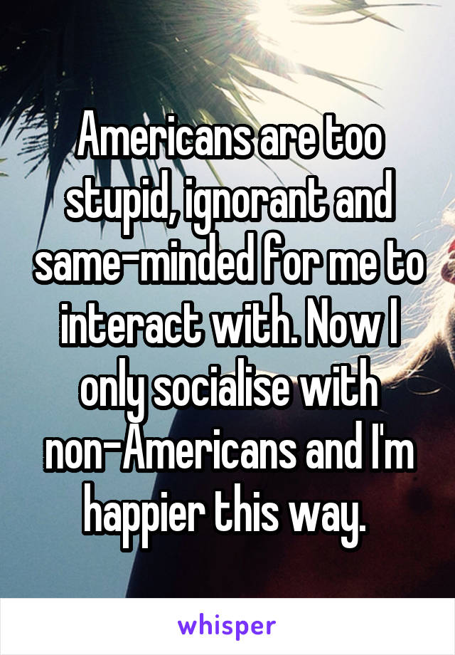 Americans are too stupid, ignorant and same-minded for me to interact with. Now I only socialise with non-Americans and I'm happier this way.