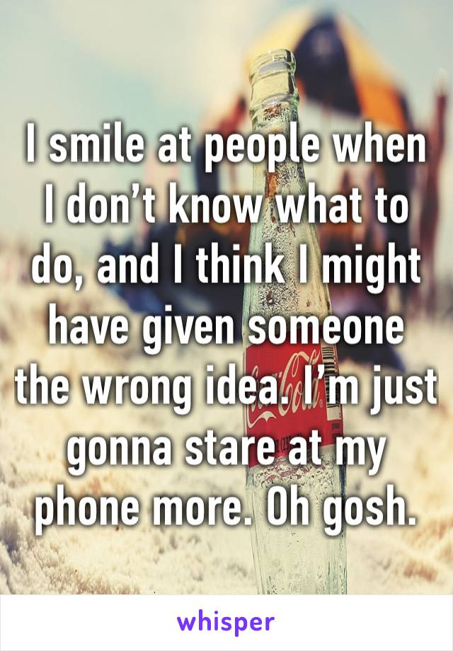 I smile at people when I don't know what to do, and I think I might have given someone the wrong idea. I'm just gonna stare at my phone more. Oh gosh.