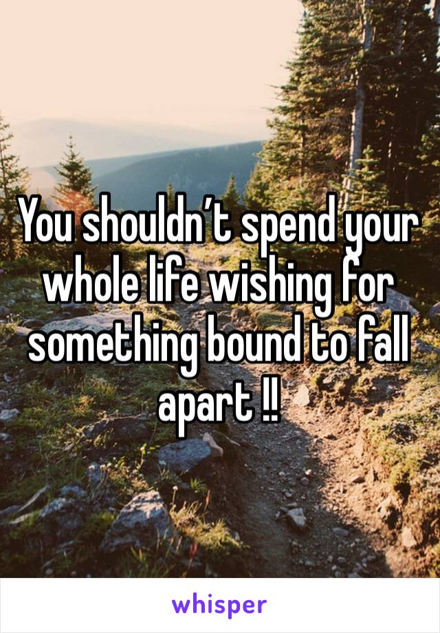 You shouldn't spend your whole life wishing for something bound to fall apart !!