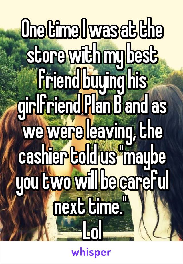 """One time I was at the store with my best friend buying his girlfriend Plan B and as we were leaving, the cashier told us """"maybe you two will be careful next time.""""  Lol"""