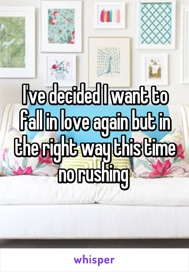I've decided I want to fall in love again but in the right way this time no rushing
