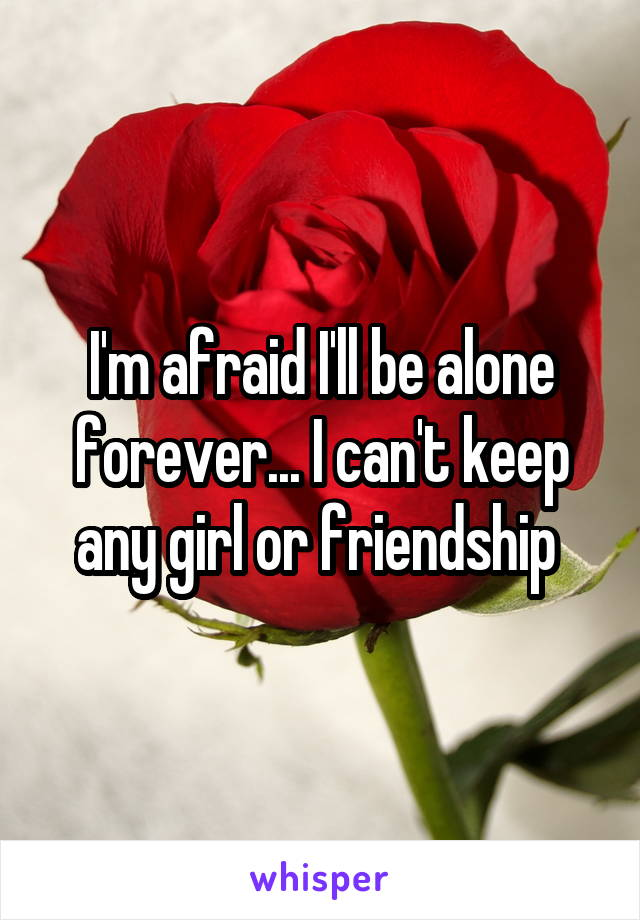 I'm afraid I'll be alone forever... I can't keep any girl or friendship