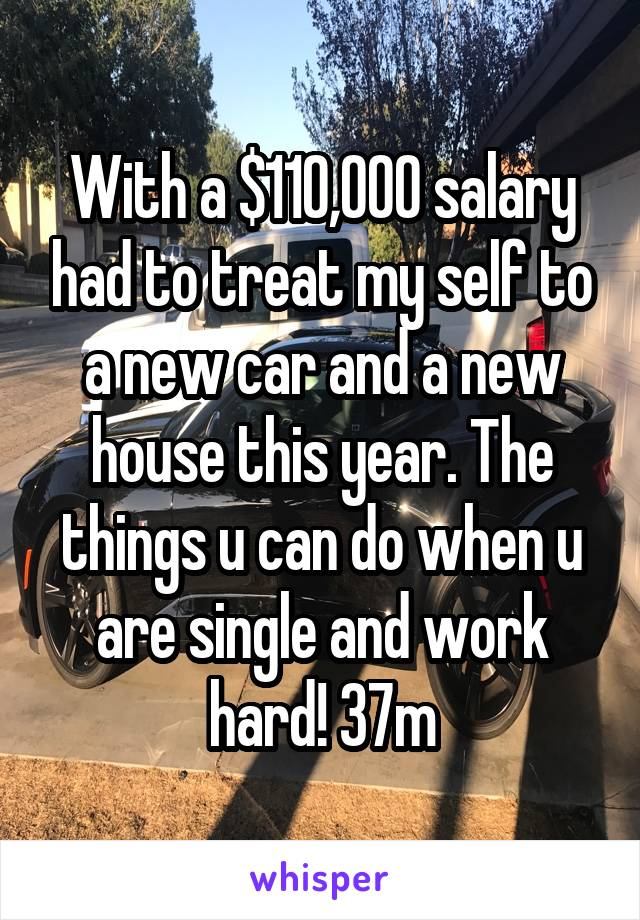 With a $110,000 salary had to treat my self to a new car and a new house this year. The things u can do when u are single and work hard! 37m