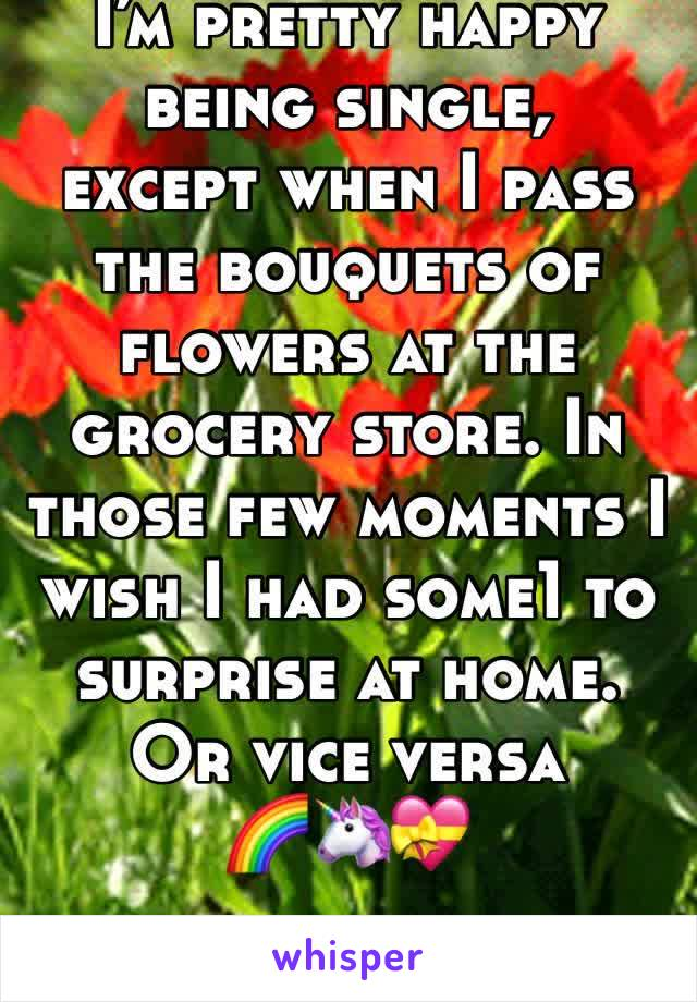 I'm pretty happy being single,  except when I pass the bouquets of flowers at the grocery store. In those few moments I wish I had some1 to surprise at home.  Or vice versa  🌈🦄💝
