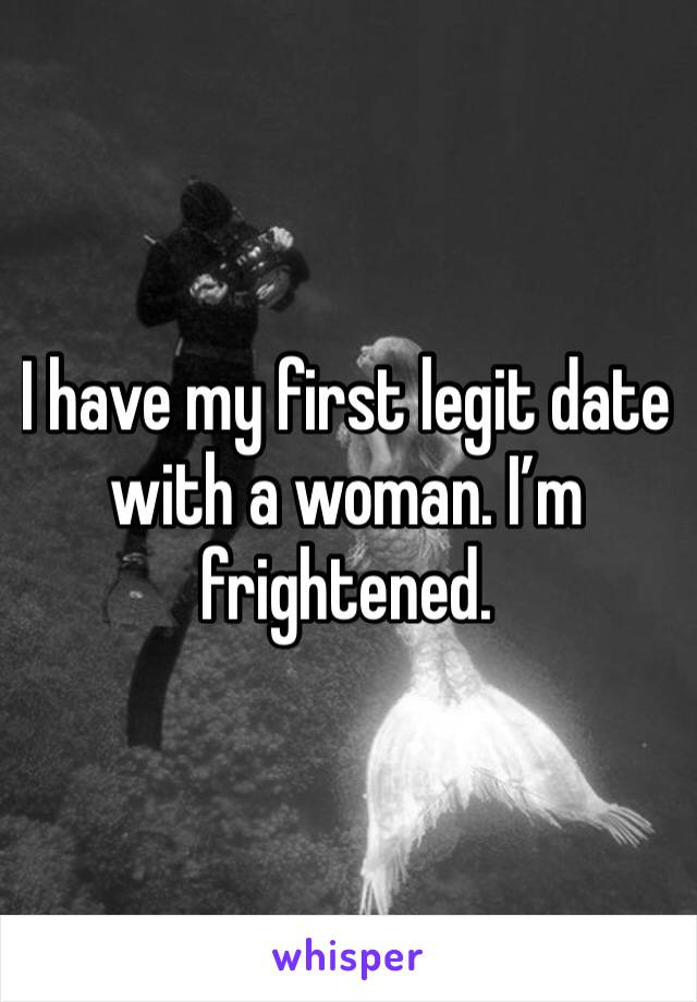 I have my first legit date with a woman. I'm frightened.