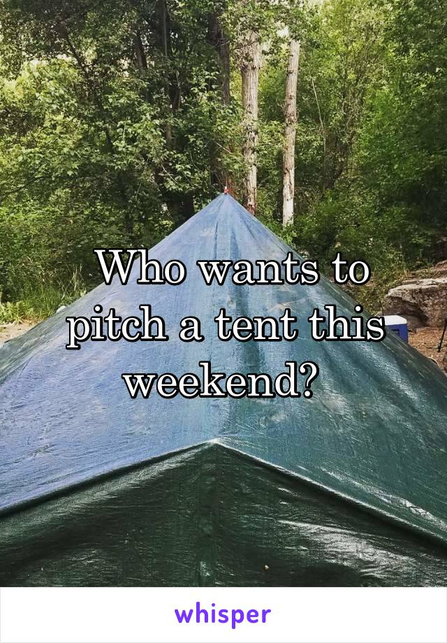 Who wants to pitch a tent this weekend?