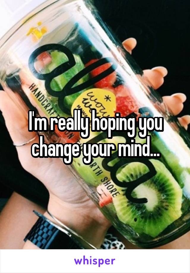 I'm really hoping you change your mind...