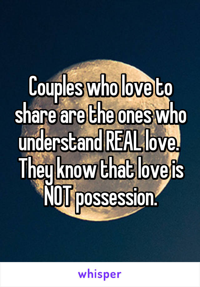 Couples who love to share are the ones who understand REAL love.  They know that love is NOT possession.