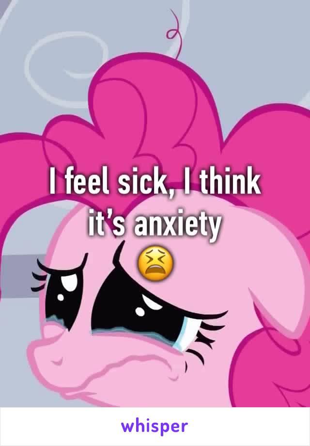 I feel sick, I think it's anxiety  😫