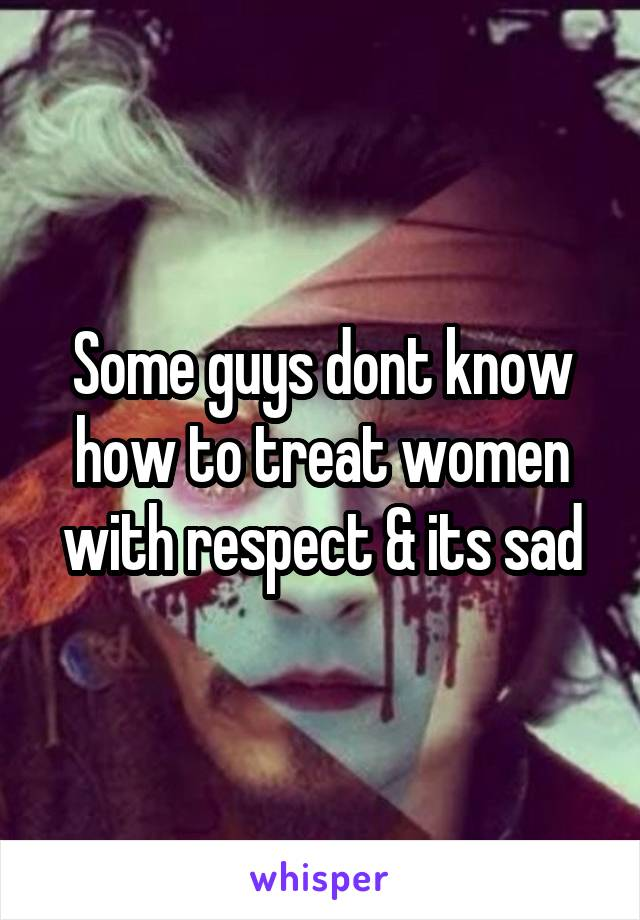 Some guys dont know how to treat women with respect & its sad