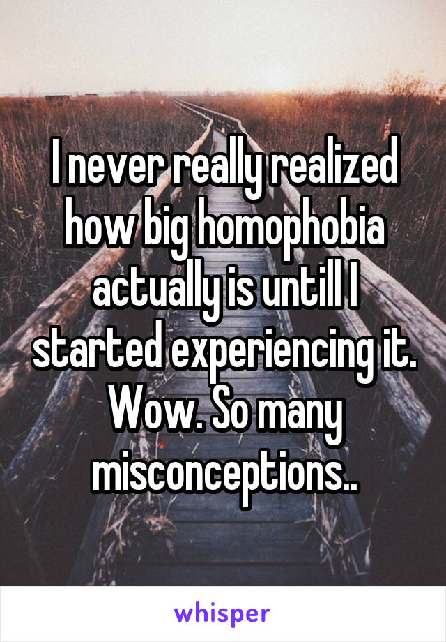 I never really realized how big homophobia actually is untill I started experiencing it. Wow. So many misconceptions..