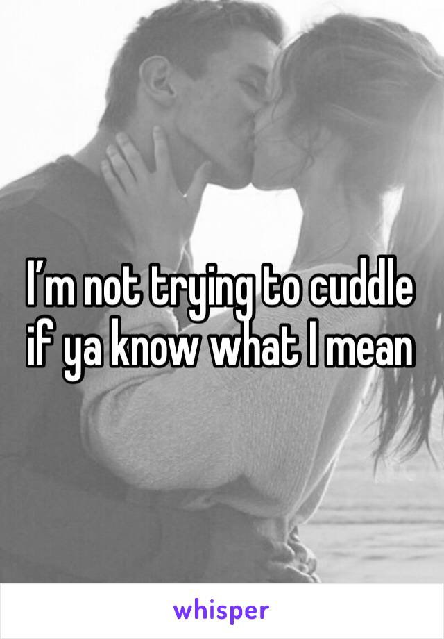I'm not trying to cuddle if ya know what I mean
