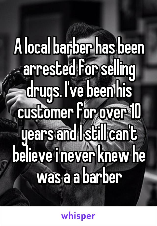 A local barber has been arrested for selling drugs. I've been his customer for over 10 years and I still can't believe i never knew he was a a barber
